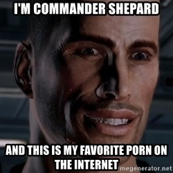 Typical Shepard - I'm commander shepard and this is my favorite porn on the internet
