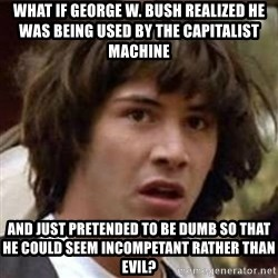 Conspiracy Keanu - what if george w. bush realized he was being used by the capitalist machine and just pretended to be dumb so that he could seem incompetant rather than evil?