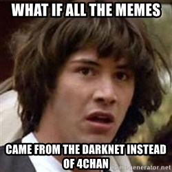 Conspiracy Keanu - what if all the memes came from the darknet instead of 4chan