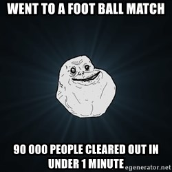 Forever Alone - Went to a foot ball match 90 000 people cleared out in under 1 minute