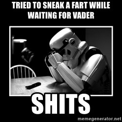 Sad Trooper - tried to sneak a fart while waiting for vader shits