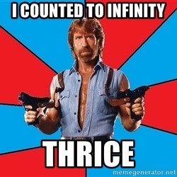 Chuck Norris  - I COunted to infinity thrice