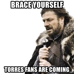 Winter is Coming - Brace Yourself Torres fans are coming