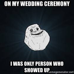 Forever Alone - on my wedding ceremony i was only person who showed up