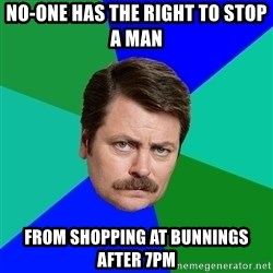 Advice Ron Swanson - NO-ONE HAS THE RIGHT TO STOP A MAN FROM SHOPPING AT BUNNINGS AFTER 7PM