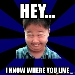 Forever Pendejo Meme - Hey... I know where you live