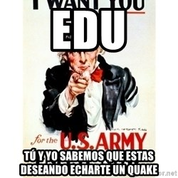 I Want You - EdU Tú y yo sabemos que estas deseando echarte un quake