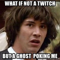 Conspiracy Keanu - What if not a twitch But a ghost  poking me
