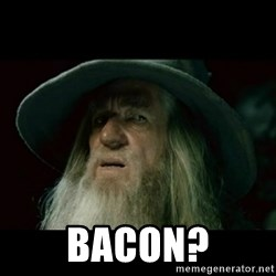 no memory gandalf -  BACON?