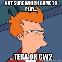 Futurama Fry - Not sure which game to play... ...Tera or GW2