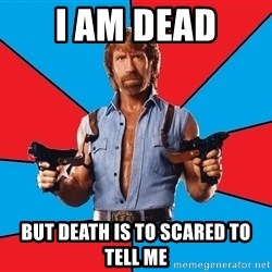 Chuck Norris  - I am dead but death is to scared to tell me