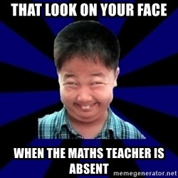 Forever Pendejo Meme - That look on your face  when the maths teacher is absent