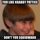 Little Kid - you like krabby patties don't you squidward