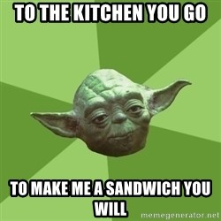 Advice Yoda Gives - To the KITCHEN YOU GO To make me a SANDWICH you will