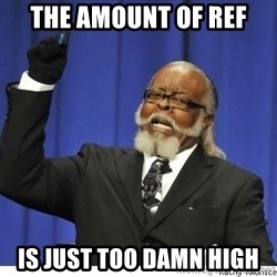 Too high - The amount of ref  is just too damn high