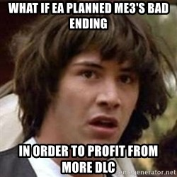 Conspiracy Keanu - What if ea planned me3's bad ending in order to profit from more dlc