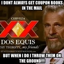 Dos Equis Man - I DONT ALways get coupon books in the mail but when I do I throw them on the GROUND!!!