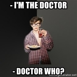 TV Series  Nerd - - I'm the doctor - doctor who?