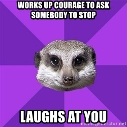 Misophonia Meerkat - Works up courage to ask somebody to stop laughs at you
