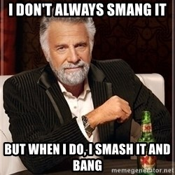 Dos Equis Guy gives advice - I don't always smang it but when i do, i smash it and bang