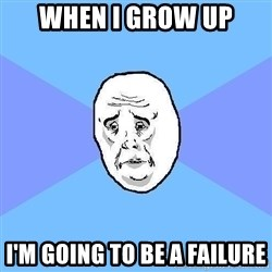 Okay Guy - when i grow up i'm going to be a failure