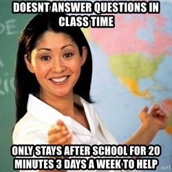 unhelpful teacher - Doesnt answer questions in class time only stays after school for 20 minutes 3 days a week to help