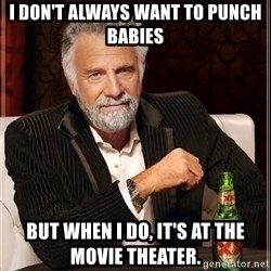 The Most Interesting Man In The World - i don't always want to punch babies but when i do, it's at the movie theater.