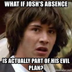 Conspiracy Keanu - What if josh's absence Is actually part of his evil plan?