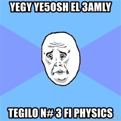 Okay Guy - yegy ye5osh el 3amly tegilo N# 3 fi physics