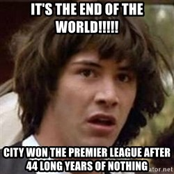 Conspiracy Keanu - it's the end of the world!!!!! City won the premier league after 44 long years of nothing