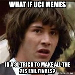Conspiracy Keanu - What if UCI memes IS a 3L trick to make all the 2Ls Fail finals?