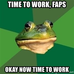 Foul Bachelor Frog - Time to work, Faps Okay now time to work