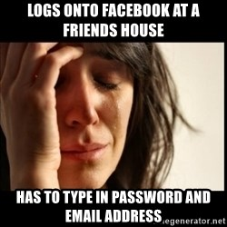 First World Problems - logs onto facebook at a friends house has to type in password and email address