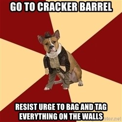 Archaeology Major Dog - go to cracker barrel resist urge to bag and tag everything on the walls