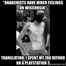 """Self Important Anarchist - """"anarchists have mixed feelings on wisconsin"""" translation: i spent my tax refund on a playstation 3"""