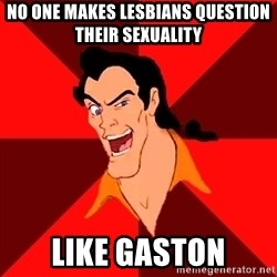 Like Gaston - no one makes lesbians question their sexuality like gaston