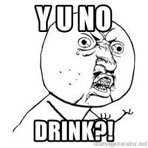 Y U SO - Y U NO DRINK?!