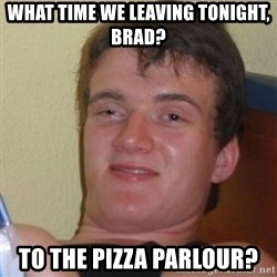 Baked Guy - what time we leaving tonight, brad? to the pizza parlour?