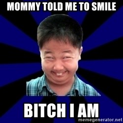 Forever Pendejo Meme - Mommy told me to Smile Bitch I am