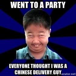 Forever Pendejo Meme - went to a party everyone thought i was a chinese delivery guy