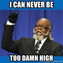 Too damn high - i can never be too damn high