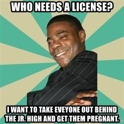 Tracy Morgan - Who NEEDS A LICENSE? i WANT TO TAKE eVEYONE OUT BEHIND THE jR. hIGH AND gET tHEM pREGNANT.