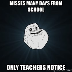 Forever Alone - Misses Many Days From School Only Teachers Notice
