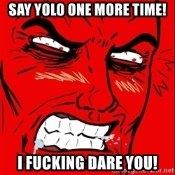 Rage Face - SAY YOLO ONE MORE TIME! I FUCKING DARE YOU!