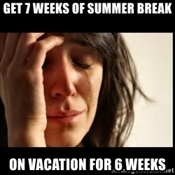 First World Problems - get 7 weeks of summer break on vacation for 6 weeks