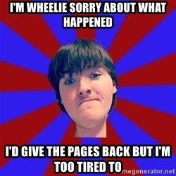 Rider Nelson - I'm wheelie sorry about what happened i'd give the pages back but i'm too tired to