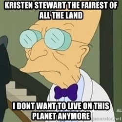 dr farnsworth - kristen stewart the fairest of all the land i dont want to live on this planet anymore
