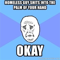 Okay Guy - homeless guy shits into the palm of your hand okay