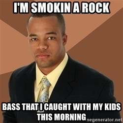 Successful Black Man - I'm smokin a rock bass that I caught with my kids this morning