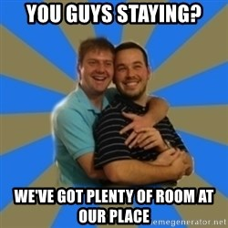 Stanimal - YOU GUYS STAYING? WE'VE GOT PLENTY OF ROOM AT OUR PLACE